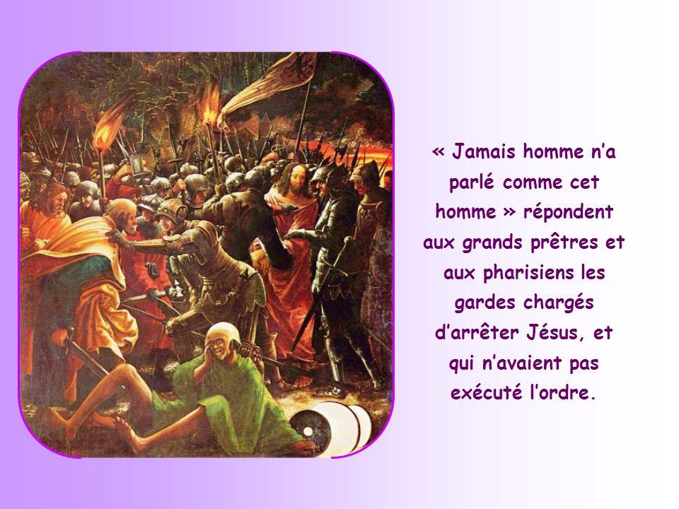 « Jamais homme n'a parlé comme cet homme » répondent aux grands prêtres et aux pharisiens les gardes chargés d'arrêter Jésus, et qui n'avaient pas exécuté l'ordre.