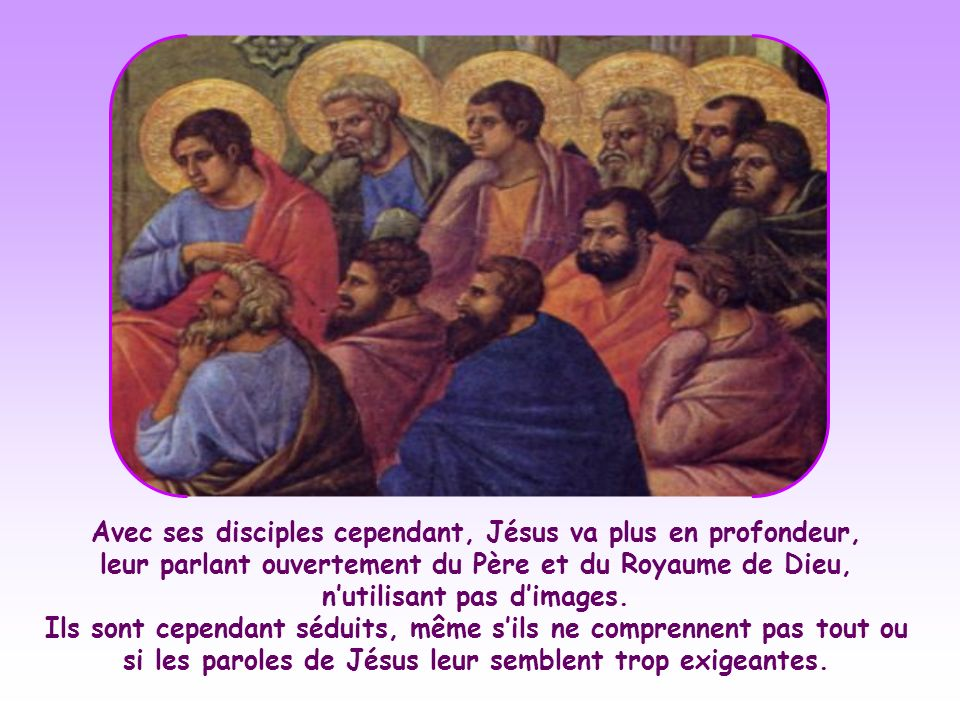 Avec ses disciples cependant, Jésus va plus en profondeur, leur parlant ouvertement du Père et du Royaume de Dieu, n'utilisant pas d'images.