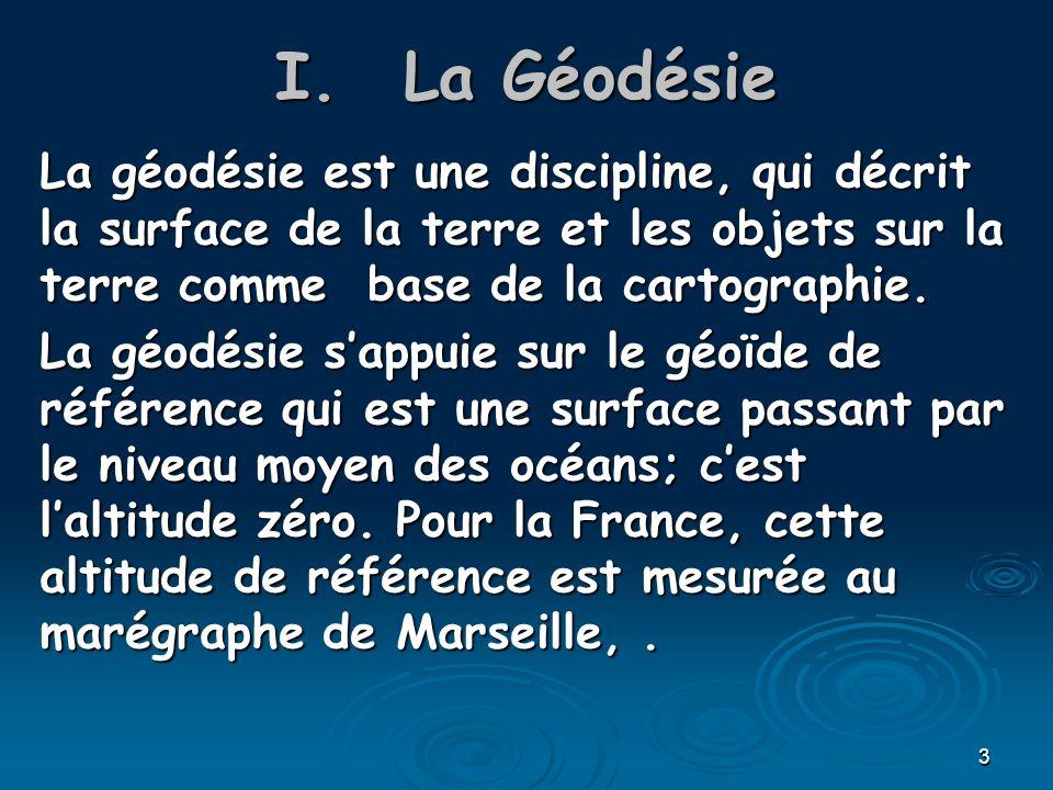 La Géodésie La géodésie est une discipline, qui décrit la surface de la terre et les objets sur la terre comme base de la cartographie.