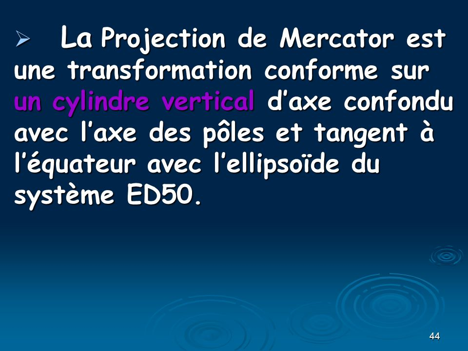 La Projection de Mercator est une transformation conforme sur un cylindre vertical d'axe confondu avec l'axe des pôles et tangent à l'équateur avec l'ellipsoïde du système ED50.
