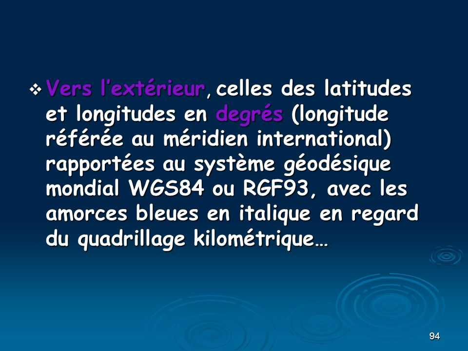 Vers l'extérieur, celles des latitudes et longitudes en degrés (longitude référée au méridien international) rapportées au système géodésique mondial WGS84 ou RGF93, avec les amorces bleues en italique en regard du quadrillage kilométrique…