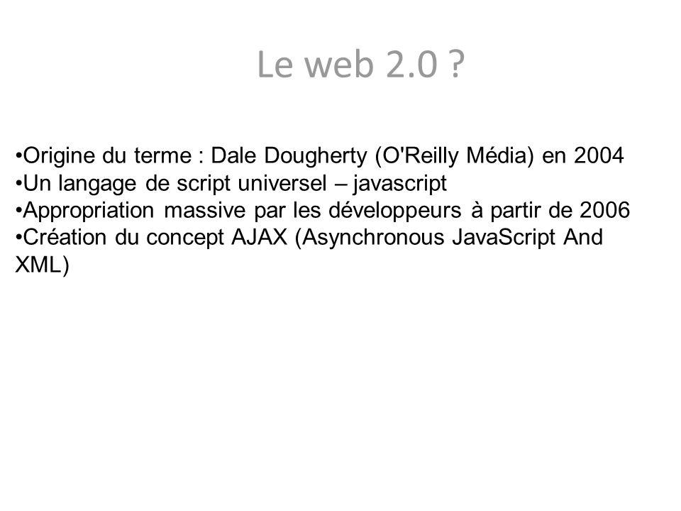 Le web 2.0 Origine du terme : Dale Dougherty (O Reilly Média) en 2004. Un langage de script universel – javascript.