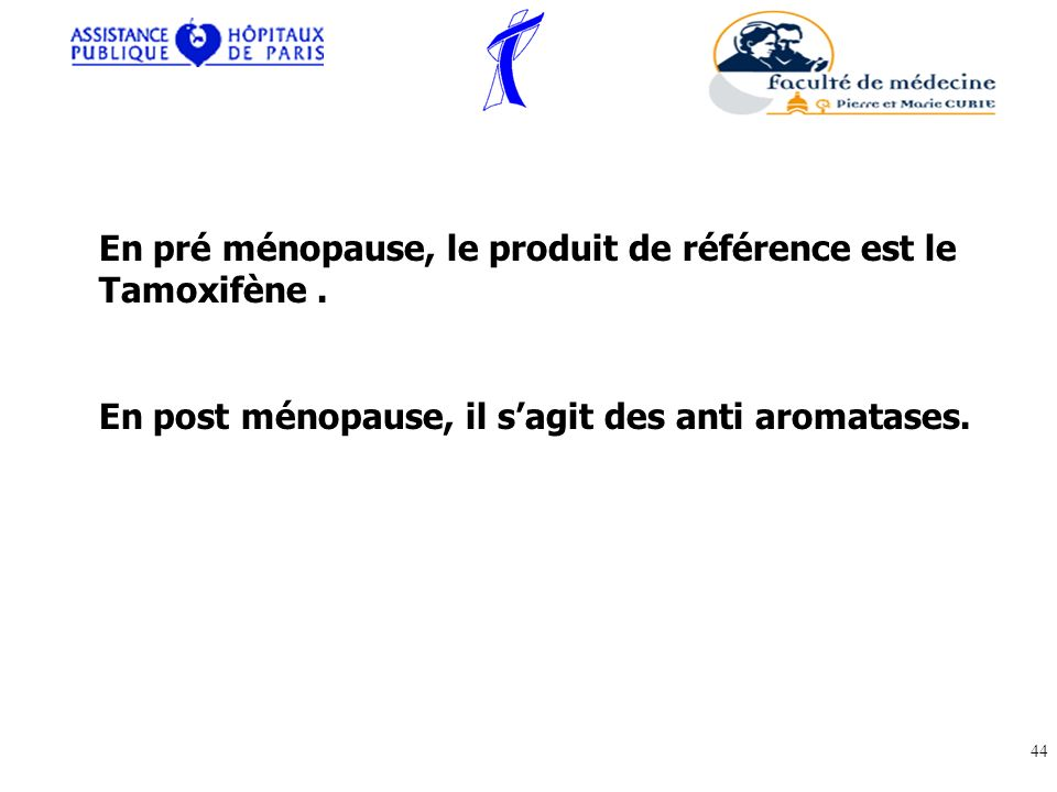 En pré ménopause, le produit de référence est le Tamoxifène .