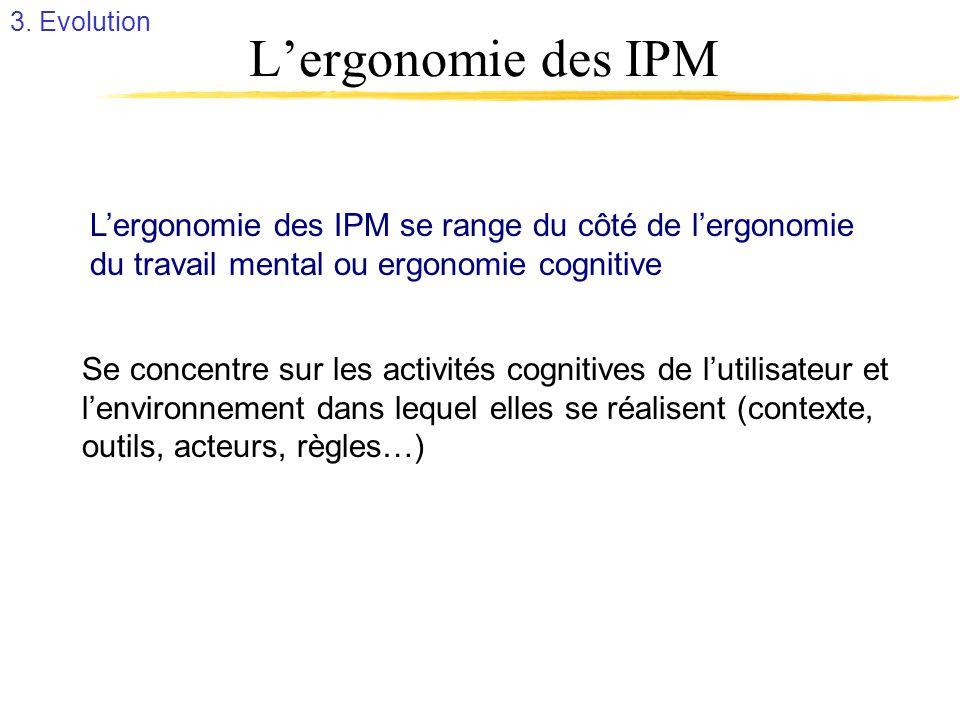 3. Evolution L'ergonomie des IPM. L'ergonomie des IPM se range du côté de l'ergonomie. du travail mental ou ergonomie cognitive.