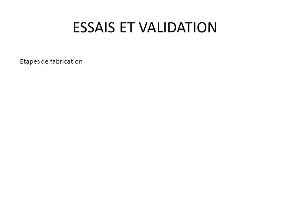 ESSAIS ET VALIDATION Etapes de fabrication