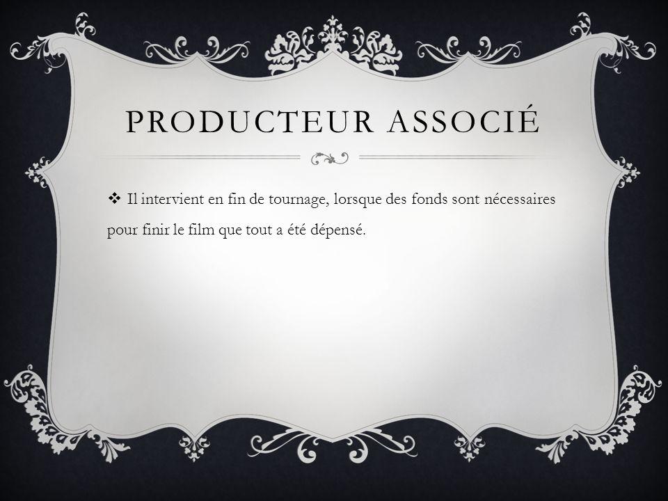 Producteur associé Il intervient en fin de tournage, lorsque des fonds sont nécessaires pour finir le film que tout a été dépensé.