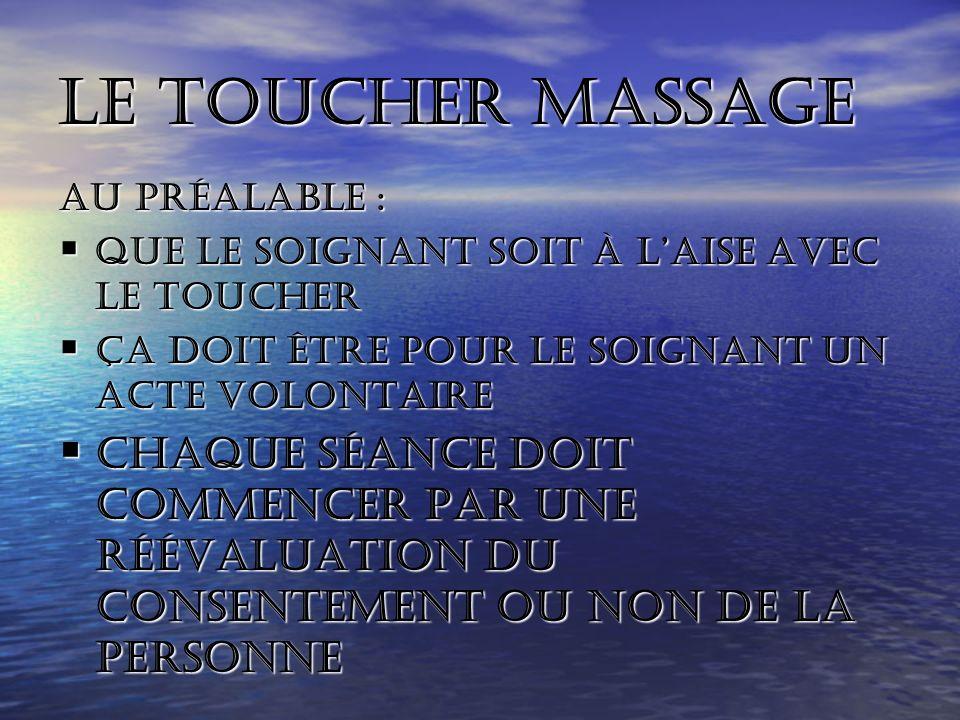 Le toucher massage Au préalable : Que le soignant soit à l'aise avec le toucher. Ça doit être pour le soignant un acte volontaire.