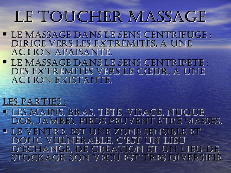 Le toucher massage Le massage dans le sens centrifuge : dirigé vers les extrémités, a une action apaisante.