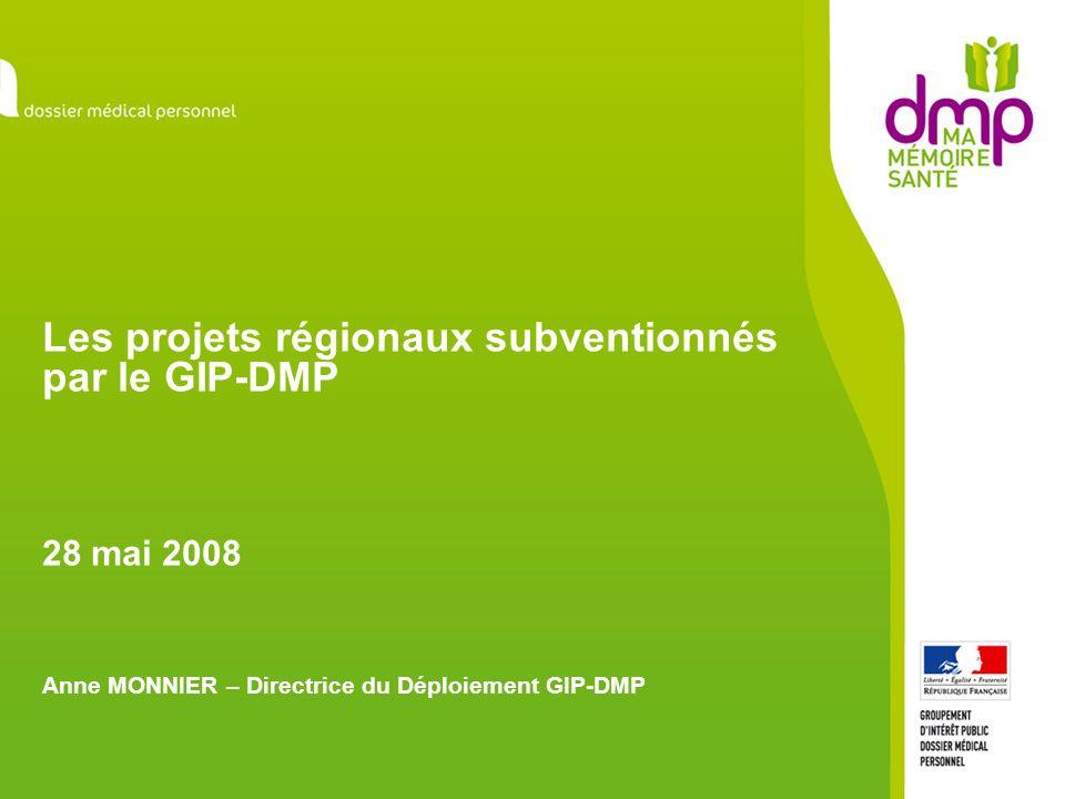 Les projets régionaux subventionnés par le GIP-DMP 28 mai 2008 Anne MONNIER – Directrice du Déploiement GIP-DMP