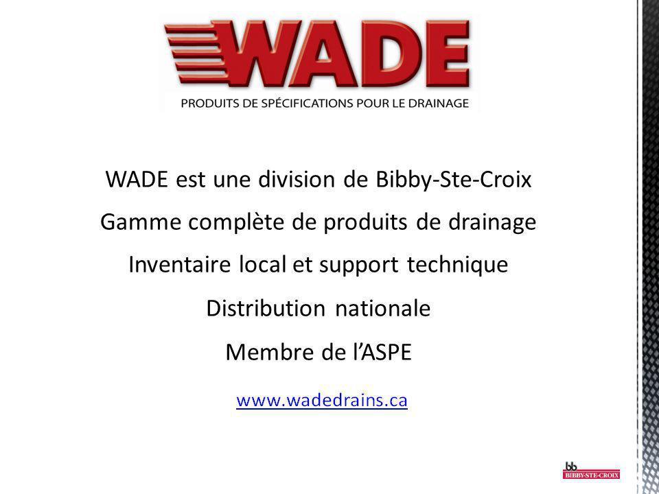 WADE est une division de Bibby-Ste-Croix Gamme complète de produits de drainage Inventaire local et support technique Distribution nationale Membre de l'ASPE