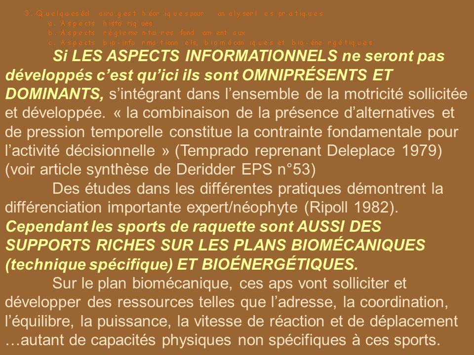 Si LES ASPECTS INFORMATIONNELS ne seront pas développés c'est qu'ici ils sont OMNIPRÉSENTS ET DOMINANTS, s'intégrant dans l'ensemble de la motricité sollicitée et développée. « la combinaison de la présence d'alternatives et de pression temporelle constitue la contrainte fondamentale pour l'activité décisionnelle » (Temprado reprenant Deleplace 1979) (voir article synthèse de Deridder EPS n°53)