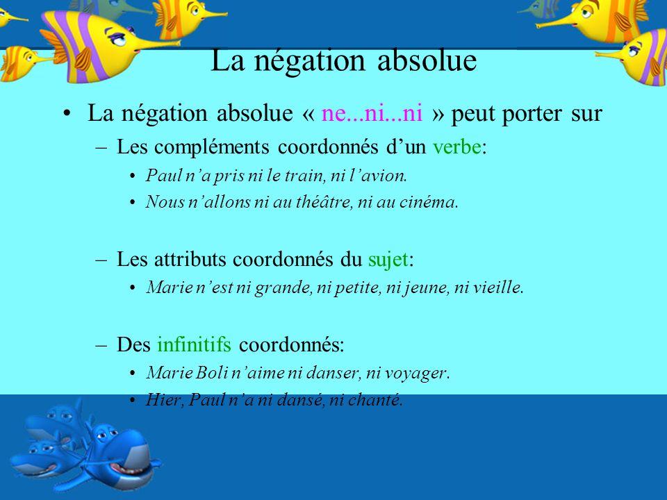 La négation absolue La négation absolue « ne...ni...ni » peut porter sur. Les compléments coordonnés d'un verbe: