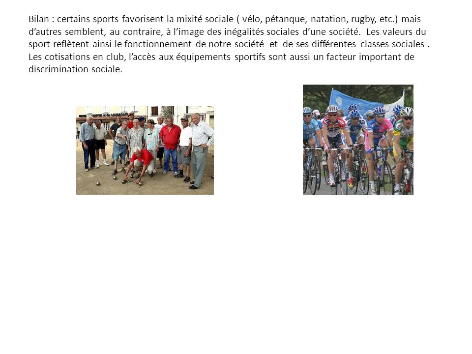 Bilan : certains sports favorisent la mixité sociale ( vélo, pétanque, natation, rugby, etc.) mais d'autres semblent, au contraire, à l'image des inégalités sociales d'une société.
