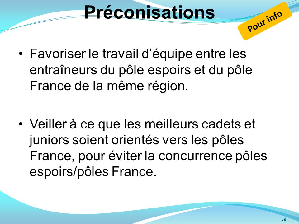 Préconisations Pour info. Favoriser le travail d'équipe entre les entraîneurs du pôle espoirs et du pôle France de la même région.