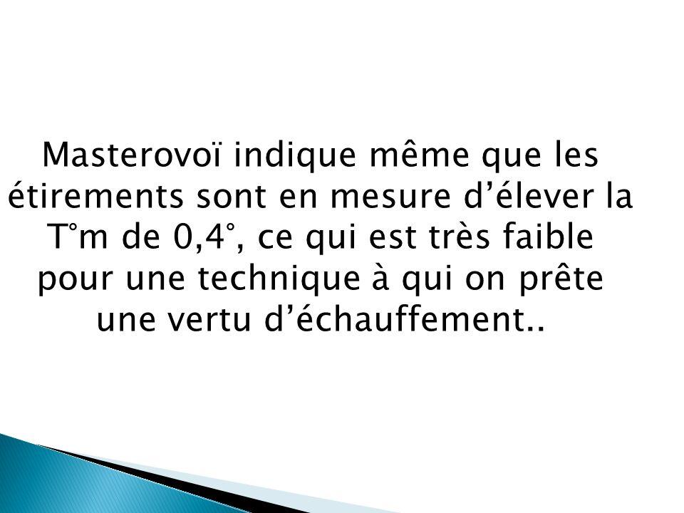 Masterovoï indique même que les étirements sont en mesure d'élever la T°m de 0,4°, ce qui est très faible pour une technique à qui on prête une vertu d'échauffement..
