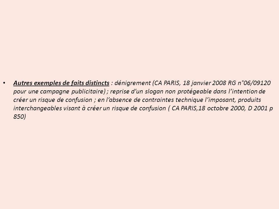 Autres exemples de faits distincts : dénigrement (CA PARIS, 18 janvier 2008 RG n°06/09120 pour une campagne publicitaire) ; reprise d'un slogan non protégeable dans l'intention de créer un risque de confusion ; en l'absence de contraintes technique l'imposant, produits interchangeables visant à créer un risque de confusion ( CA PARIS,18 octobre 2000, D 2001 p 850)