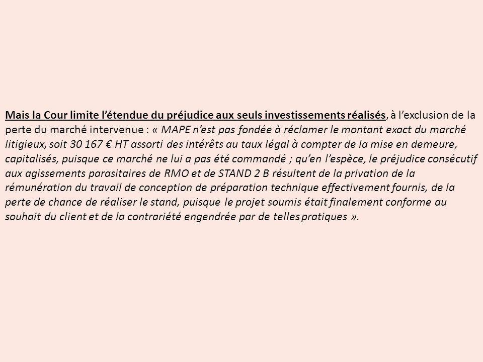 Mais la Cour limite l'étendue du préjudice aux seuls investissements réalisés, à l'exclusion de la perte du marché intervenue : « MAPE n'est pas fondée à réclamer le montant exact du marché litigieux, soit 30 167 € HT assorti des intérêts au taux légal à compter de la mise en demeure, capitalisés, puisque ce marché ne lui a pas été commandé ; qu'en l'espèce, le préjudice consécutif aux agissements parasitaires de RMO et de STAND 2 B résultent de la privation de la rémunération du travail de conception de préparation technique effectivement fournis, de la perte de chance de réaliser le stand, puisque le projet soumis était finalement conforme au souhait du client et de la contrariété engendrée par de telles pratiques ».
