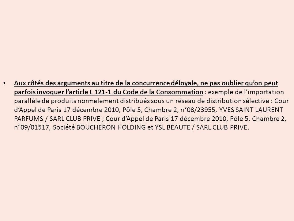 Aux côtés des arguments au titre de la concurrence déloyale, ne pas oublier qu'on peut parfois invoquer l'article L 121-1 du Code de la Consommation : exemple de l'importation parallèle de produits normalement distribués sous un réseau de distribution sélective : Cour d'Appel de Paris 17 décembre 2010, Pôle 5, Chambre 2, n°08/23955, YVES SAINT LAURENT PARFUMS / SARL CLUB PRIVE ; Cour d'Appel de Paris 17 décembre 2010, Pôle 5, Chambre 2, n°09/01517, Société BOUCHERON HOLDING et YSL BEAUTE / sarl club prive.