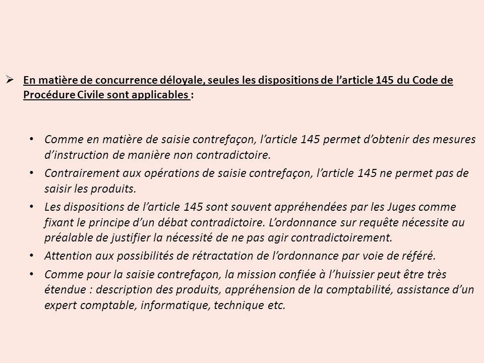 En matière de concurrence déloyale, seules les dispositions de l'article 145 du Code de Procédure Civile sont applicables :