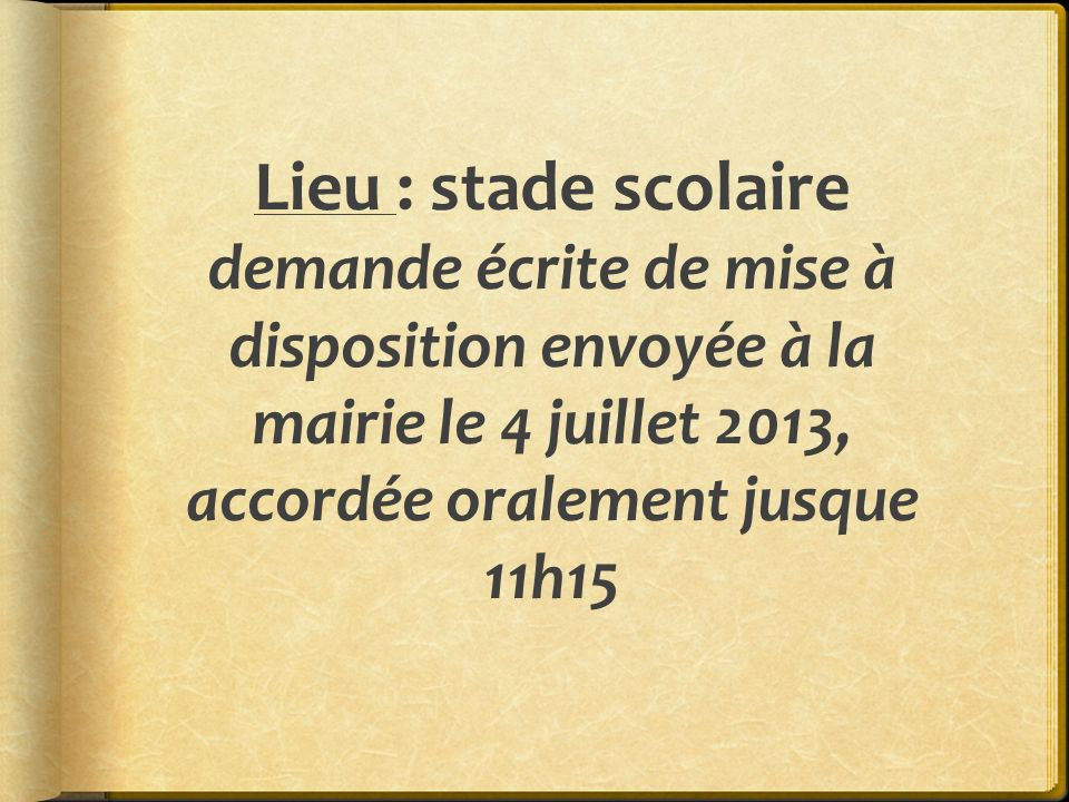 Lieu : stade scolaire demande écrite de mise à disposition envoyée à la mairie le 4 juillet 2013, accordée oralement jusque 11h15