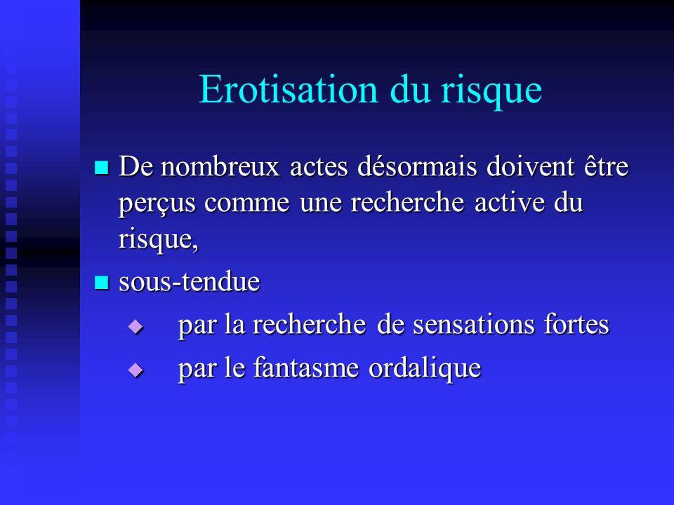 Erotisation du risque De nombreux actes désormais doivent être perçus comme une recherche active du risque,