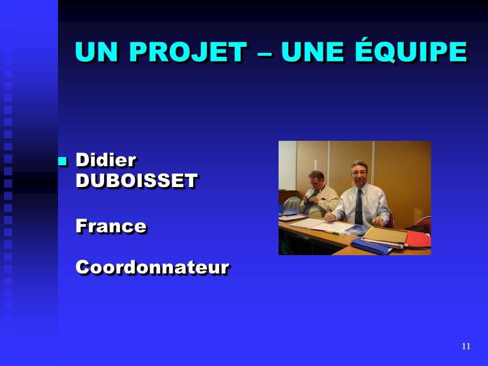 UN PROJET – UNE ÉQUIPE Didier DUBOISSET France Coordonnateur