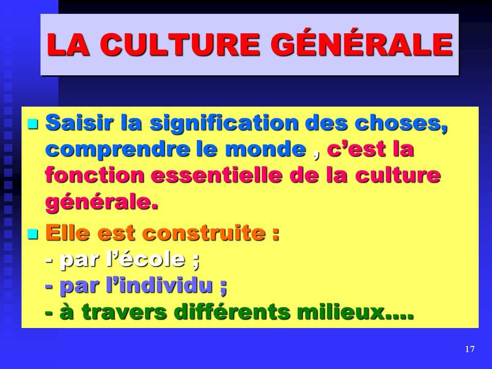 LA CULTURE GÉNÉRALE Saisir la signification des choses, comprendre le monde , c'est la fonction essentielle de la culture générale.