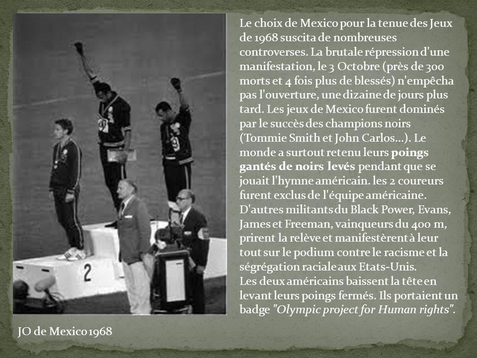 Le choix de Mexico pour la tenue des Jeux de 1968 suscita de nombreuses controverses. La brutale répression d une manifestation, le 3 Octobre (près de 300 morts et 4 fois plus de blessés) n empêcha pas l ouverture, une dizaine de jours plus tard. Les jeux de Mexico furent dominés par le succès des champions noirs (Tommie Smith et John Carlos...). Le monde a surtout retenu leurs poings gantés de noirs levés pendant que se jouait l hymne américain. les 2 coureurs furent exclus de l équipe américaine. D autres militants du Black Power, Evans, James et Freeman, vainqueurs du 400 m, prirent la relève et manifestèrent à leur tout sur le podium contre le racisme et la ségrégation raciale aux Etats-Unis.