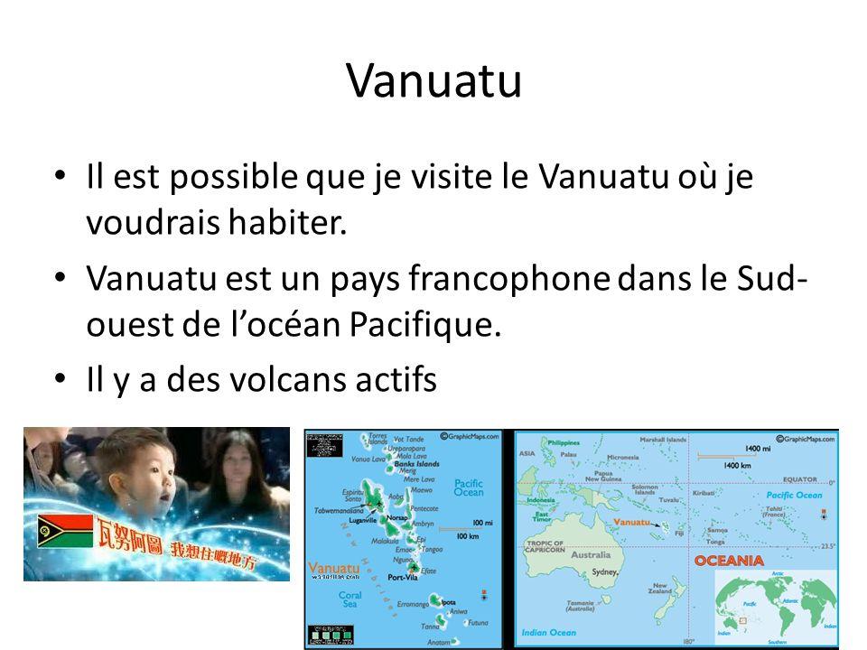 Vanuatu Il est possible que je visite le Vanuatu où je voudrais habiter. Vanuatu est un pays francophone dans le Sud-ouest de l'océan Pacifique.