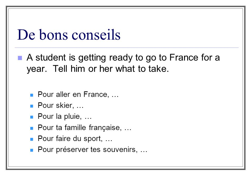 De bons conseils A student is getting ready to go to France for a year. Tell him or her what to take.