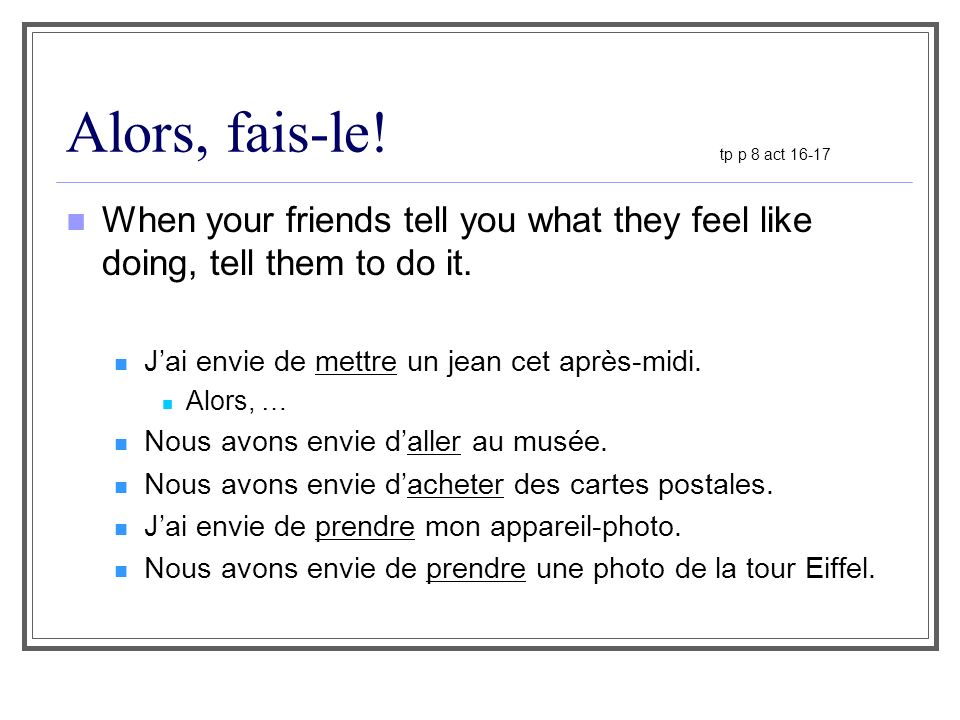 Alors, fais-le! tp p 8 act 16-17. When your friends tell you what they feel like doing, tell them to do it.