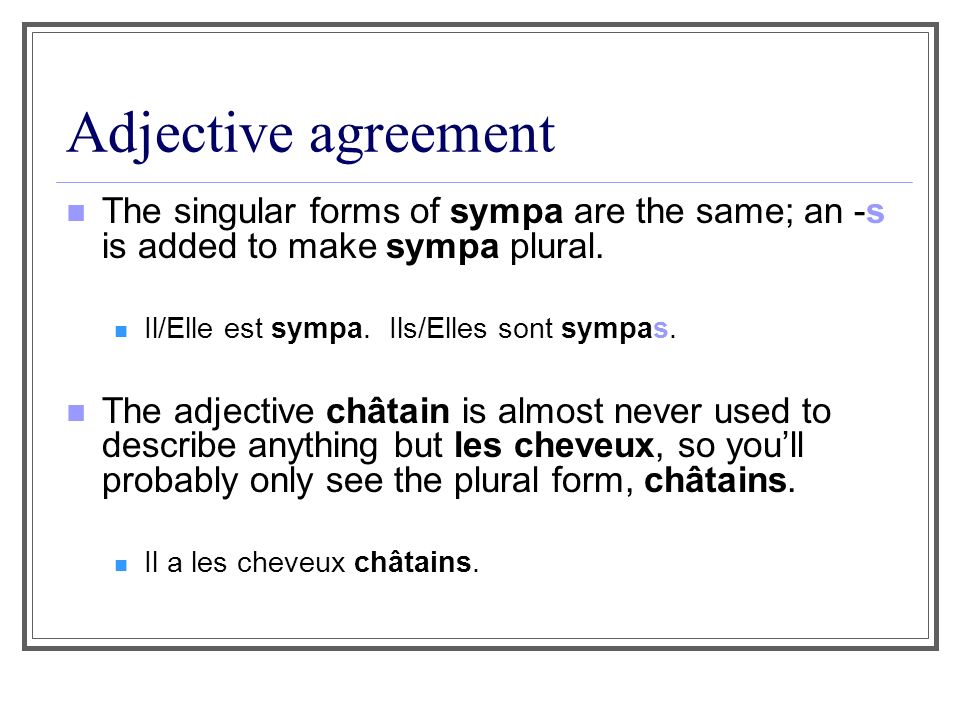Adjective agreement The singular forms of sympa are the same; an -s is added to make sympa plural. Il/Elle est sympa. Ils/Elles sont sympas.