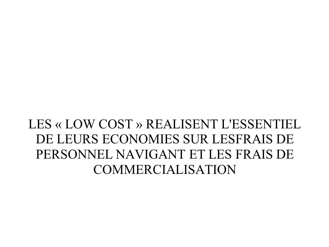 LES « LOW COST » REALISENT L ESSENTIEL DE LEURS ECONOMIES SUR LESFRAIS DE PERSONNEL NAVIGANT ET LES FRAIS DE COMMERCIALISATION