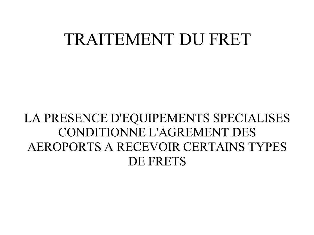 TRAITEMENT DU FRET LA PRESENCE D EQUIPEMENTS SPECIALISES CONDITIONNE L AGREMENT DES AEROPORTS A RECEVOIR CERTAINS TYPES DE FRETS.