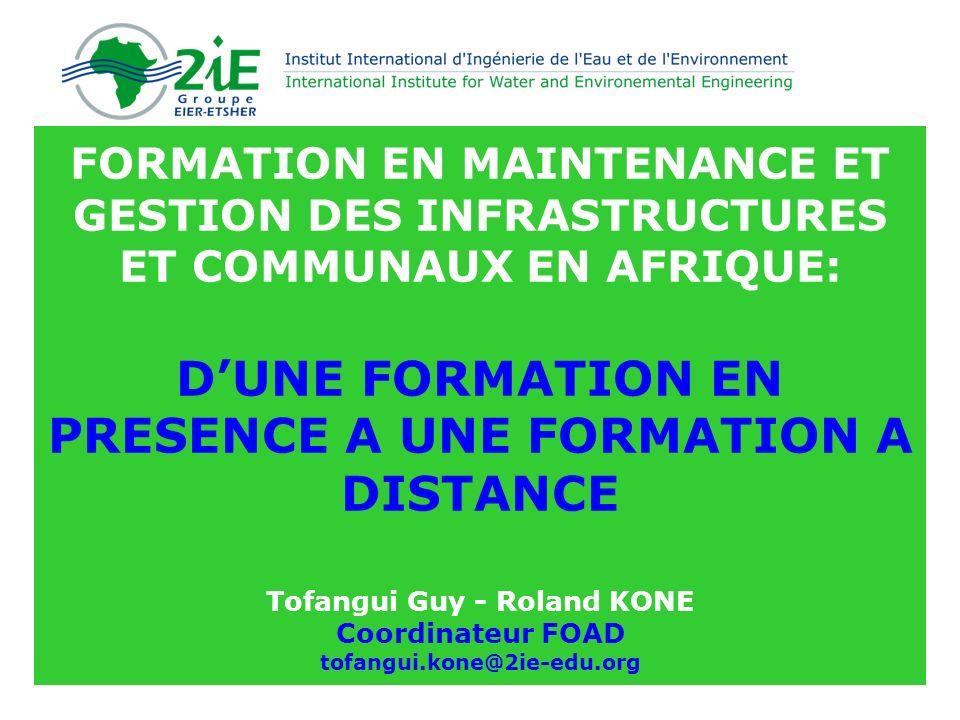 FORMATION EN MAINTENANCE ET GESTION DES INFRASTRUCTURES ET COMMUNAUX EN AFRIQUE: D'UNE FORMATION EN PRESENCE A UNE FORMATION A DISTANCE Tofangui Guy - Roland KONE Coordinateur FOAD tofangui.kone@2ie-edu.org