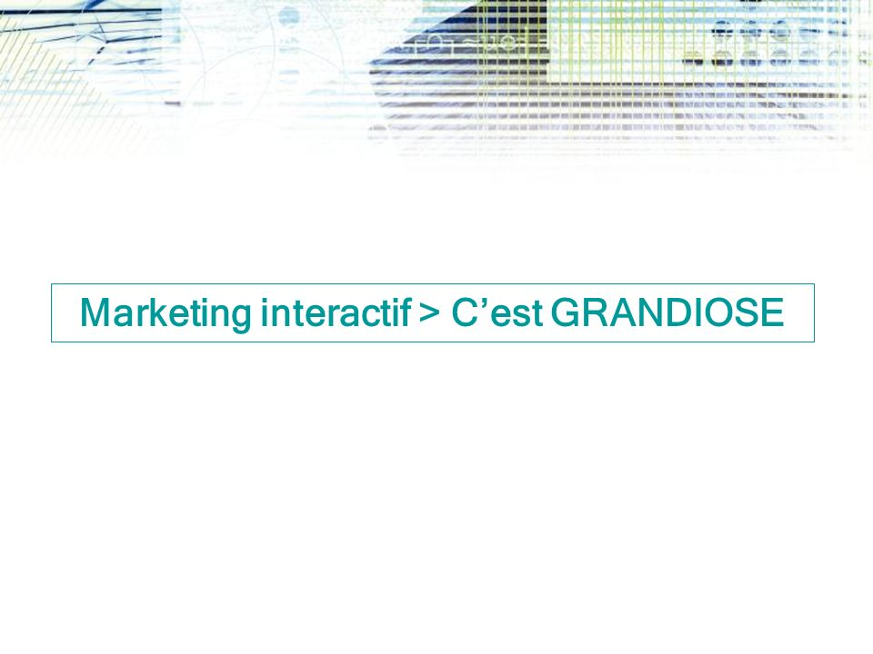 Marketing interactif > C'est GRANDIOSE