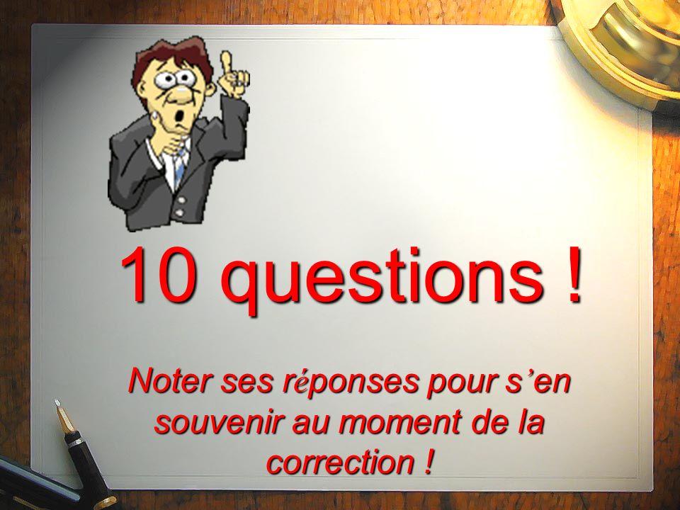 10 questions ! Noter ses réponses pour s'en souvenir au moment de la correction !