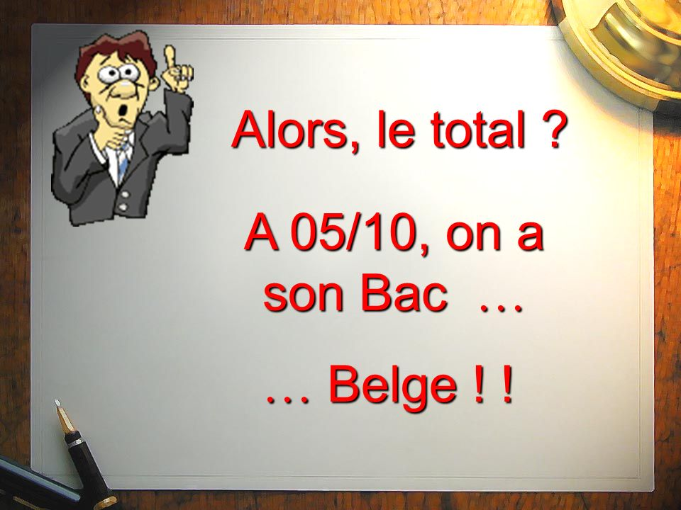 Alors, le total A 05/10, on a son Bac … … Belge ! !