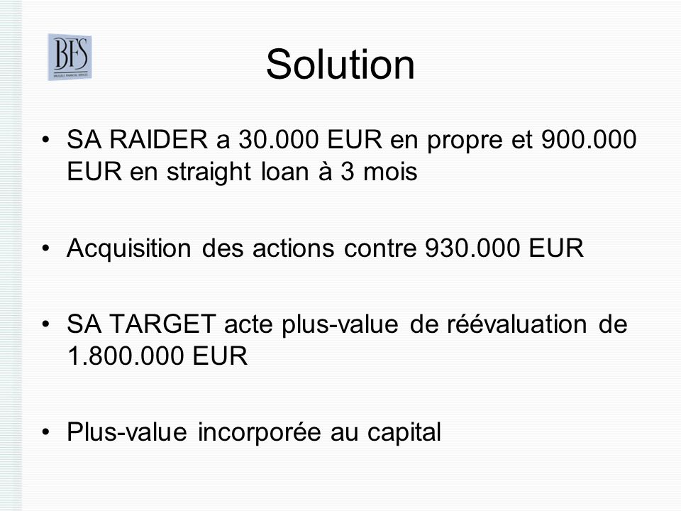 Solution SA RAIDER a 30.000 EUR en propre et 900.000 EUR en straight loan à 3 mois. Acquisition des actions contre 930.000 EUR.