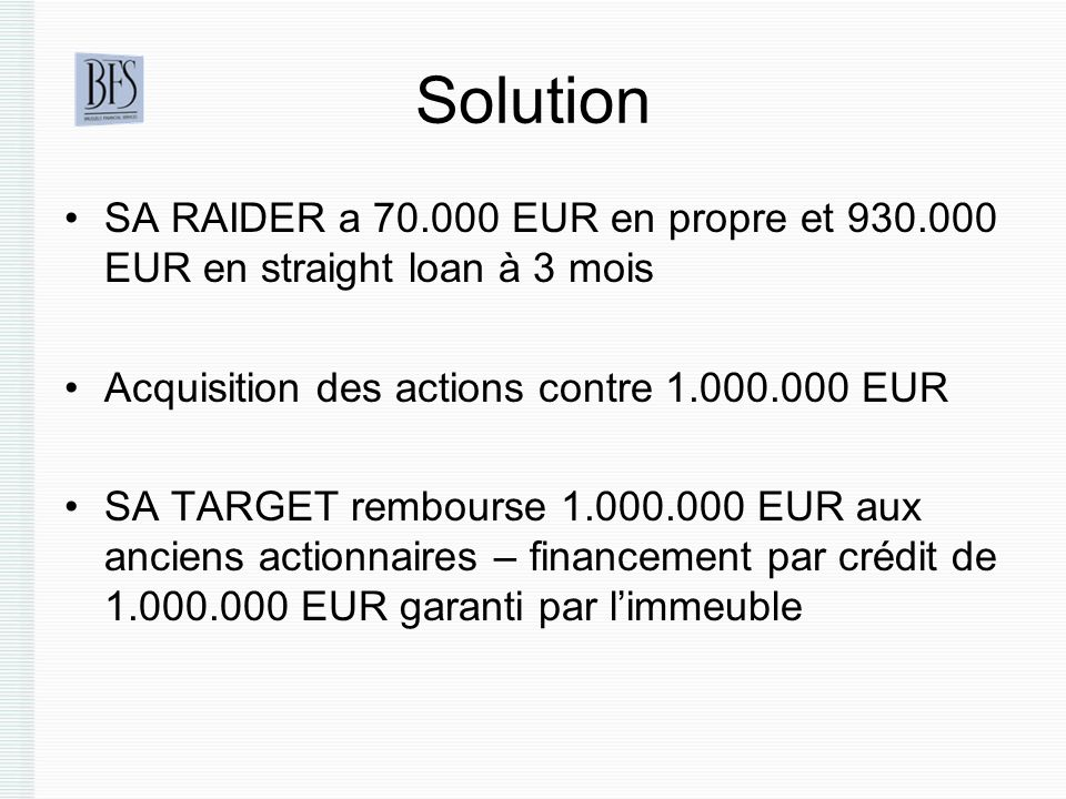 Solution SA RAIDER a 70.000 EUR en propre et 930.000 EUR en straight loan à 3 mois. Acquisition des actions contre 1.000.000 EUR.