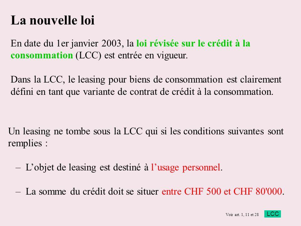 La nouvelle loi En date du 1er janvier 2003, la loi révisée sur le crédit à la consommation (LCC) est entrée en vigueur. Dans la LCC, le leasing pour biens de consommation est clairement défini en tant que variante de contrat de crédit à la consommation.