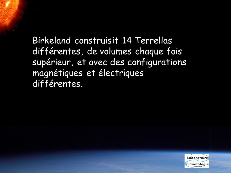 Birkeland construisit 14 Terrellas différentes, de volumes chaque fois supérieur, et avec des configurations magnétiques et électriques différentes.