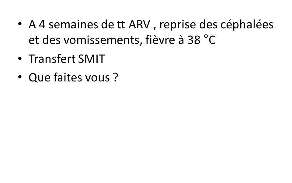 A 4 semaines de tt ARV , reprise des céphalées et des vomissements, fièvre à 38 °C