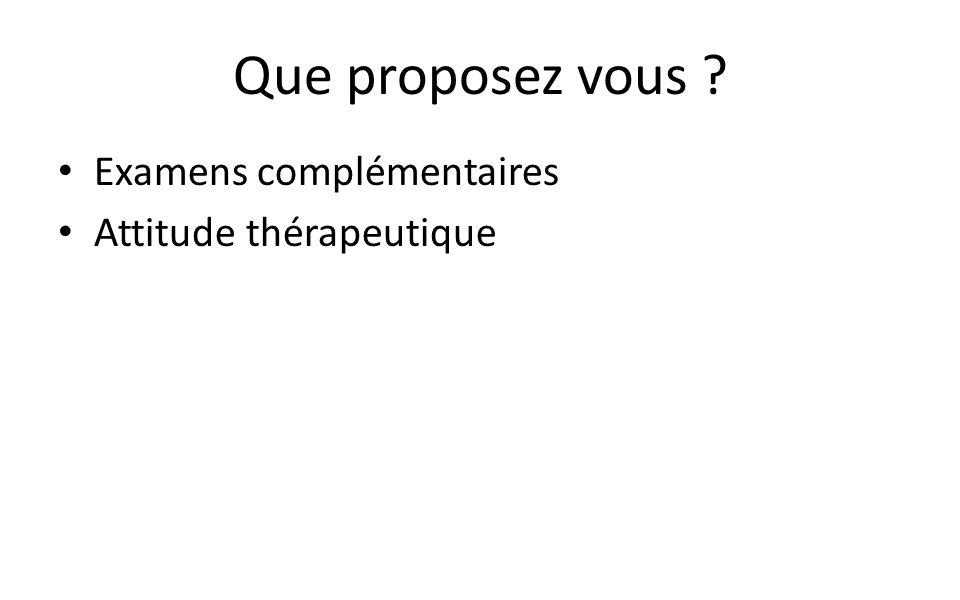 Que proposez vous Examens complémentaires Attitude thérapeutique