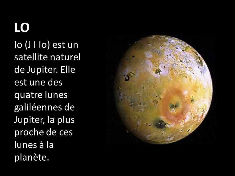 LO Io (J I Io) est un satellite naturel de Jupiter.