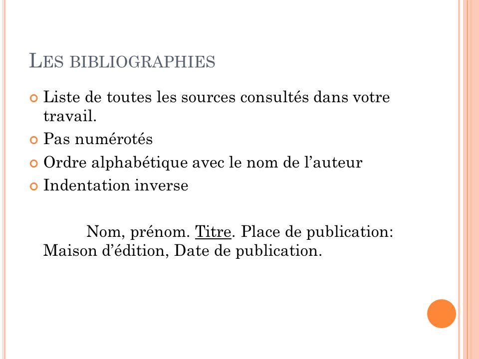 Les bibliographies Liste de toutes les sources consultés dans votre travail. Pas numérotés. Ordre alphabétique avec le nom de l'auteur.