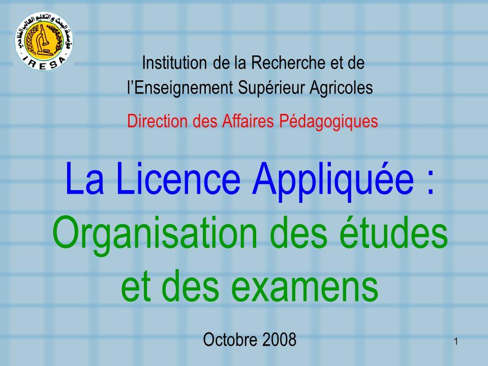Institution de la Recherche et de l'Enseignement Supérieur Agricoles Direction des Affaires Pédagogiques La Licence Appliquée : Organisation des études et des examens Octobre 2008