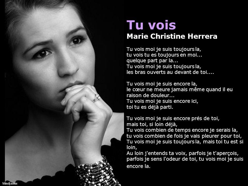Tu vois Marie Christine Herrera Tu vois moi je suis toujours la, tu vois tu es toujours en moi... quelque part par la... Tu vois moi je suis toujours la, les bras ouverts au devant de toi.... Tu vois moi je suis encore la, le cœur ne meure jamais même quand il eu raison de douleur... Tu vois moi je suis encore ici, toi tu es déjà parti. Tu vois moi je suis encore prés de toi, mais toi, si loin déjà, Tu vois combien de temps encore je serais la, tu vois combien de fois je vais pleurer pour toi, Tu vois moi je suis toujours la, mais toi tu est si loin, Au loin j entends ta voix, parfois je t aperçois, parfois je sens l odeur de toi, tu vois moi je suis encore la.