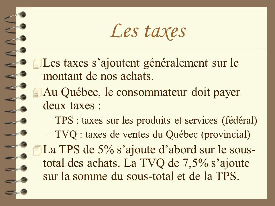 Les taxes Les taxes s'ajoutent généralement sur le montant de nos achats. Au Québec, le consommateur doit payer deux taxes :