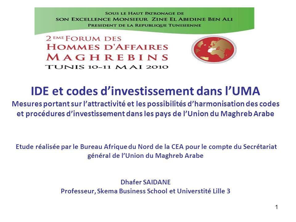 IDE et codes d'investissement dans l'UMA Mesures portant sur l'attractivité et les possibilités d'harmonisation des codes et procédures d'investissement dans les pays de l'Union du Maghreb Arabe Etude réalisée par le Bureau Afrique du Nord de la CEA pour le compte du Secrétariat général de l'Union du Maghreb Arabe Dhafer SAIDANE Professeur, Skema Business School et Universtité Lille 3